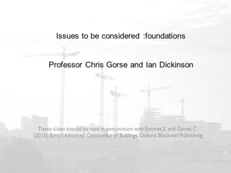 Issues to be considered :foundations Professor Chris Gorse and Ian Dickinson These slides should be read in conjunction with Emmitt, S. and Gorse, C. (2010)