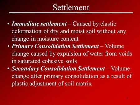 Settlement Immediate settlement – Caused by elastic deformation of dry and moist soil without any change in moisture content Primary Consolidation Settlement.