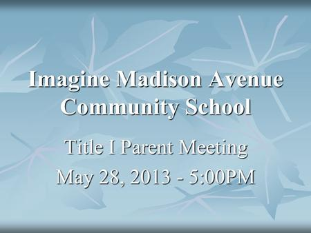 Imagine Madison Avenue Community School Title I Parent Meeting May 28, 2013 - 5:00PM.