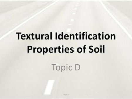 Textural Identification Properties of Soil Topic D.