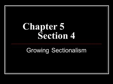 Chapter 5			 Section 4 Growing Sectionalism.
