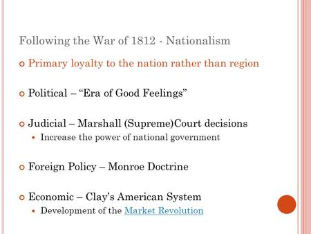 "Following the War of 1812 - Nationalism Primary loyalty to the nation rather than region Political – ""Era of Good Feelings"" Judicial – Marshall (Supreme)Court."