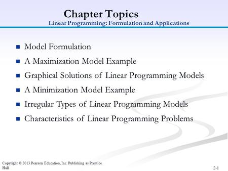 2-1 Copyright © 2013 Pearson Education, Inc. Publishing as Prentice Hall Chapter Topics Model Formulation A Maximization Model Example Graphical Solutions.