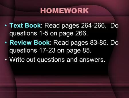 HOMEWORK Text Book: Read pages 264-266. Do questions 1-5 on page 266. Review Book: Read pages 83-85. Do questions 17-23 on page 85. Write out questions.