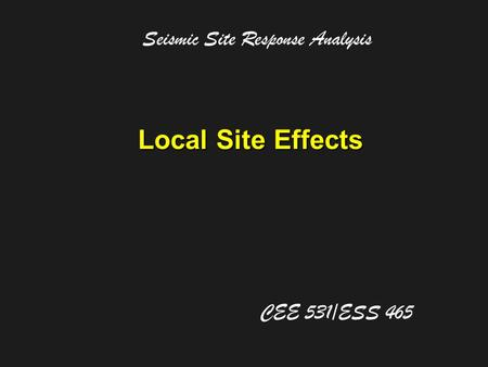 Local Site Effects Seismic Site Response Analysis CEE 531/ESS 465.