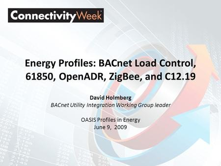 Energy Profiles: BACnet Load Control, 61850, OpenADR, ZigBee, and C12.19 David Holmberg BACnet Utility Integration Working Group leader OASIS Profiles.