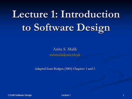 CS540 Software Design Lecture 1 1 Lecture 1: Introduction to Software Design Anita S. Malik Adapted from Budgen (2003) Chapters 1.