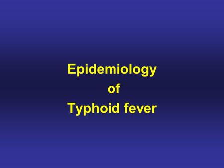 Epidemiology of Typhoid fever. Typhos in Greek means,smoke and typhus fever got its name from smoke that was believed to cause it. Typhoid means typhus-