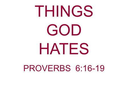 THINGS GOD HATES PROVERBS 6:16-19.