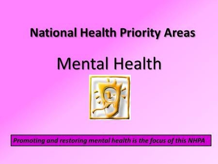 National Health Priority Areas Mental Health Promoting and restoring mental health is the focus of this NHPA.
