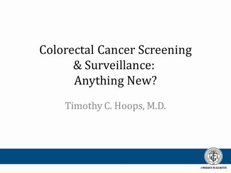 Colorectal Cancer Screening & Surveillance: Anything New? Timothy C. Hoops, M.D.