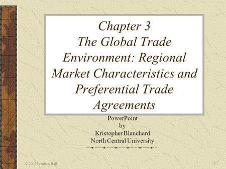 © 2005 Prentice Hall 3-1 Chapter 3 The Global Trade Environment: Regional Market Characteristics and Preferential Trade Agreements PowerPoint by Kristopher.