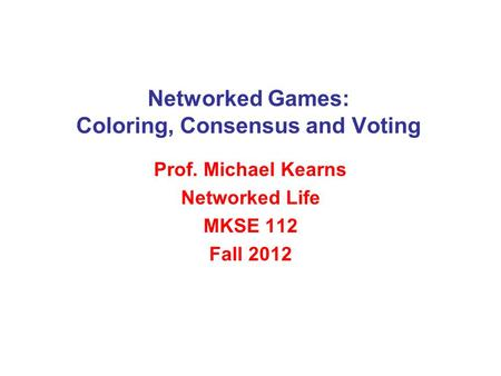 Networked Games: Coloring, Consensus and Voting Prof. Michael Kearns Networked Life MKSE 112 Fall 2012.