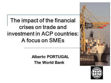 The impact of the financial crises on trade and investment in ACP countries: A focus on SMEs Alberto PORTUGAL The World Bank.