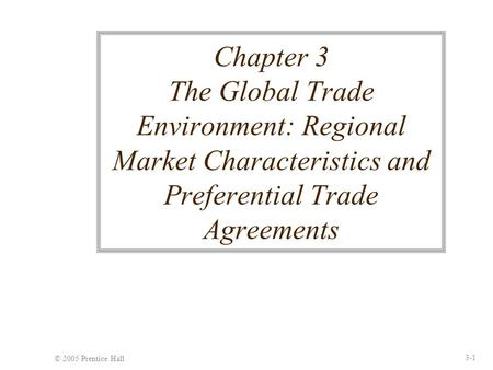 © 2005 Prentice Hall 3-1 Chapter 3 The Global Trade Environment: Regional Market Characteristics and Preferential Trade Agreements.