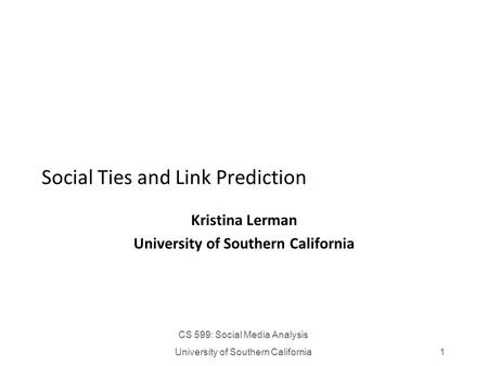 CS 599: Social Media Analysis University of Southern California1 Social Ties and Link Prediction Kristina Lerman University of Southern California.