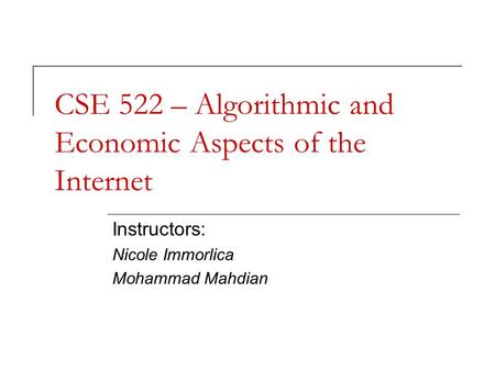 CSE 522 – Algorithmic and Economic Aspects of the Internet Instructors: Nicole Immorlica Mohammad Mahdian.