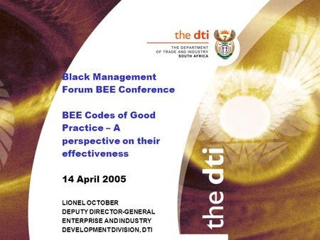 Black Management Forum BEE Conference BEE Codes of Good Practice – A perspective on their effectiveness 14 April 2005 LIONEL OCTOBER DEPUTY DIRECTOR-GENERAL.