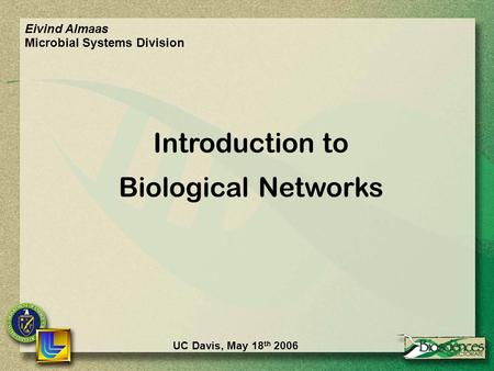 UC Davis, May 18 th 2006 Introduction to Biological Networks Eivind Almaas Microbial Systems Division.