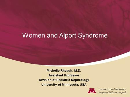 Women and Alport Syndrome Michelle Rheault, M.D. Assistant Professor Division of Pediatric Nephrology University of Minnesota, USA.