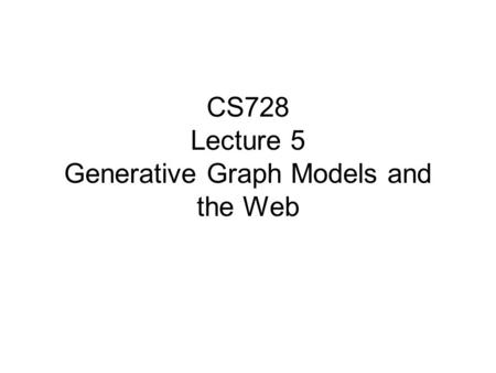 CS728 Lecture 5 Generative Graph Models and the Web.