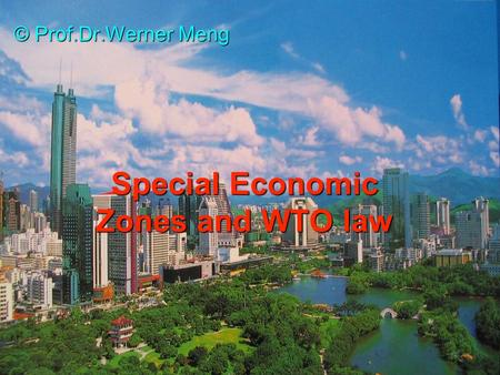 Special Economic Zones and WTO law © Prof.Dr.Werner Meng.