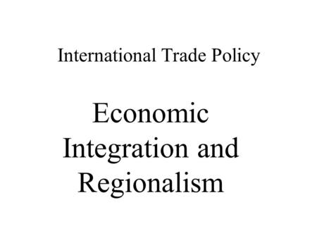 International Trade Policy Economic Integration and Regionalism.