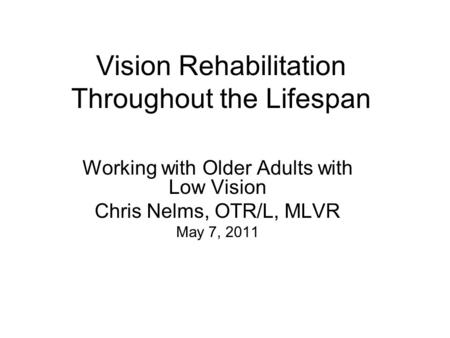 Vision Rehabilitation Throughout the Lifespan Working with Older Adults with Low Vision Chris Nelms, OTR/L, MLVR May 7, 2011.