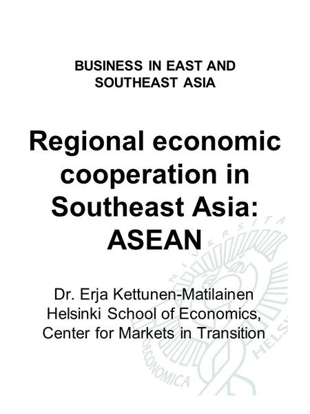 BUSINESS IN EAST AND SOUTHEAST ASIA Regional economic cooperation in Southeast Asia: ASEAN Dr. Erja Kettunen-Matilainen Helsinki School of Economics, Center.