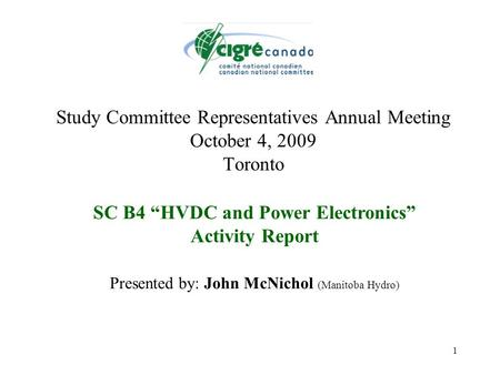 "1 Study Committee Representatives Annual Meeting October 4, 2009 Toronto SC B4 ""HVDC and Power Electronics"" Activity Report Presented by: John McNichol."