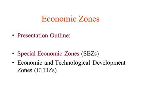 Economic Zones Presentation Outline: Special Economic Zones (SEZs) Economic and Technological Development Zones (ETDZs)