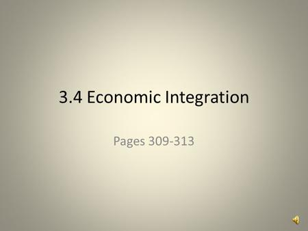 3.4 Economic Integration Pages 309-313 Print pages 1,3,5-9.