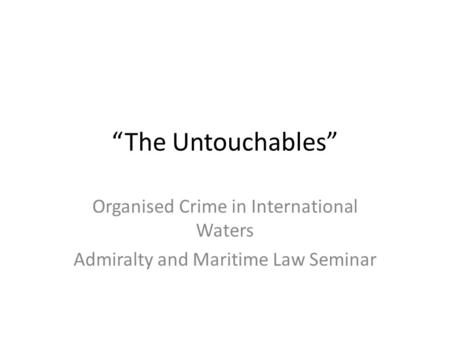 """The Untouchables"" Organised Crime in International Waters Admiralty and Maritime Law Seminar."