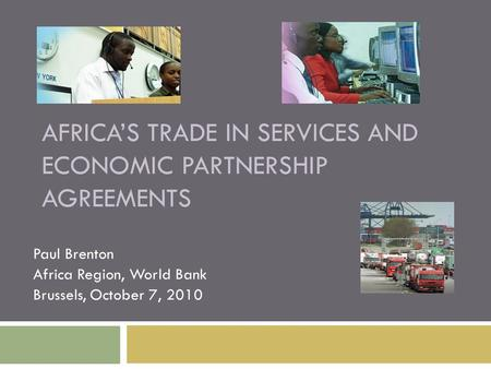 AFRICA'S TRADE IN SERVICES AND ECONOMIC PARTNERSHIP AGREEMENTS Paul Brenton Africa Region, World Bank Brussels, October 7, 2010.
