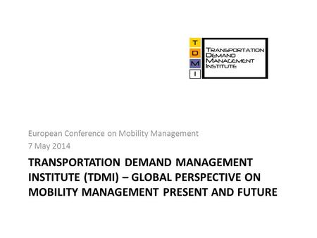 TRANSPORTATION DEMAND MANAGEMENT INSTITUTE (TDMI) – GLOBAL PERSPECTIVE ON MOBILITY MANAGEMENT PRESENT AND FUTURE European Conference on Mobility Management.