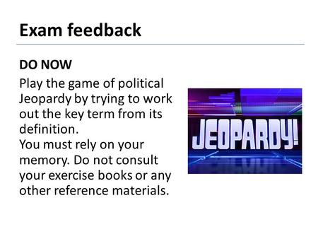 Exam feedback DO NOW Play the game of political Jeopardy by trying to work out the key term from its definition. You must rely on your memory. Do not consult.