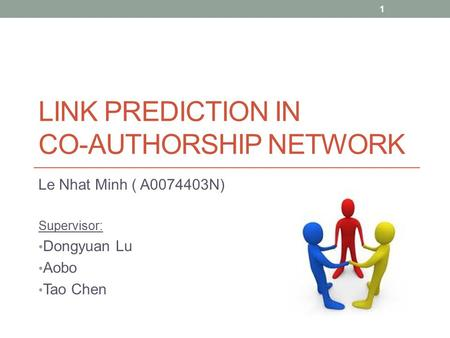 LINK PREDICTION IN CO-AUTHORSHIP NETWORK Le Nhat Minh ( A0074403N) Supervisor: Dongyuan Lu Aobo Tao Chen 1.