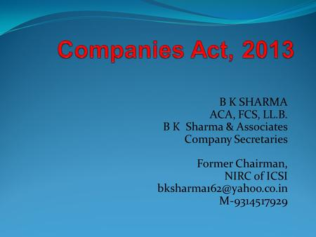 Companies Act, 2013 B K SHARMA ACA, FCS, LL.B. B K Sharma & Associates Company Secretaries Former Chairman, NIRC of ICSI bksharma162@yahoo.co.in M-9314517929.