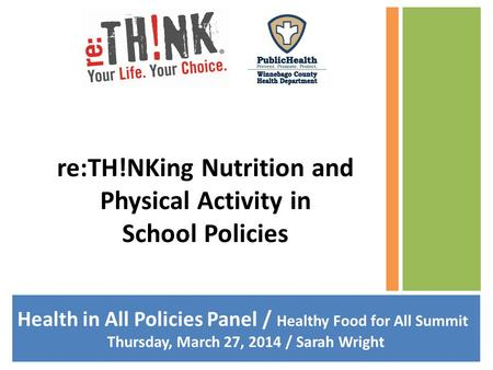 Health in All Policies Panel / Healthy Food for All Summit Thursday, March 27, 2014 / Sarah Wright re:TH!NKing Nutrition and Physical Activity in School.
