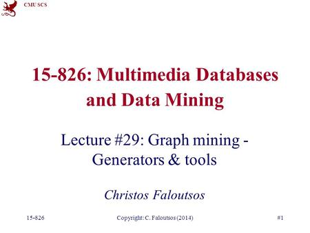 CMU SCS 15-826Copyright: C. Faloutsos (2014)#1 15-826: Multimedia Databases and Data Mining Lecture #29: Graph mining - Generators & tools Christos Faloutsos.