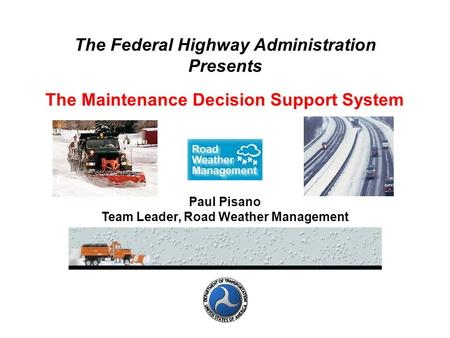 The Federal Highway Administration Presents The Maintenance Decision Support System Paul Pisano Team Leader, Road Weather Management.