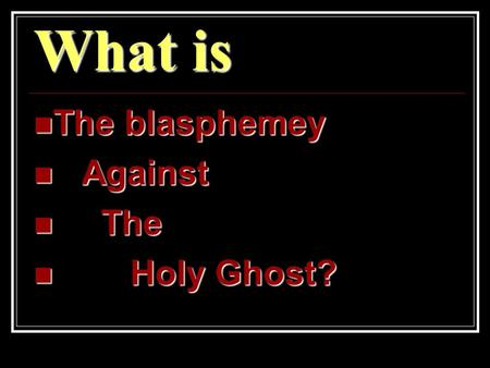 What is The blasphemey The blasphemey Against Against The The Holy Ghost? Holy Ghost?