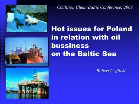 Hot issues for Poland in relation with oil bussiness on the Baltic Sea Robert Cyglicki Coalition Clean Baltic Conference, 2004.
