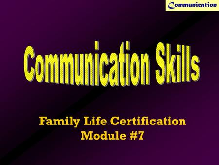 Communication Family Life Certification Module #7.