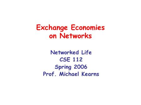 Exchange Economies on Networks Networked Life CSE 112 Spring 2006 Prof. Michael Kearns.