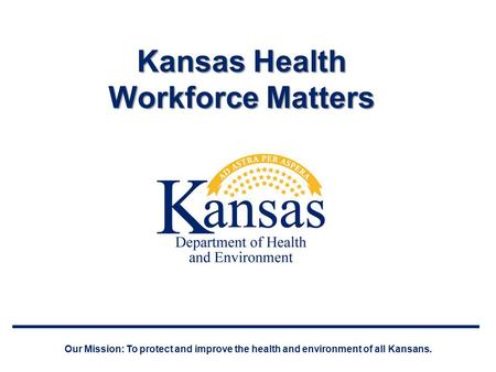 Kansas Health Workforce Matters Our Mission: To protect and improve the health and environment of all Kansans.