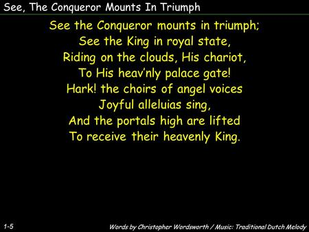 See, The Conqueror Mounts In Triumph See the Conqueror mounts in triumph; See the King in royal state, Riding on the clouds, His chariot, To His heav'nly.