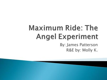 By: James Patterson R&E by: Molly K.. Maximum Ride is a girl that grew up in a dog cage, in a lab with crazy wack-job scientists (whitecoats) experimenting.