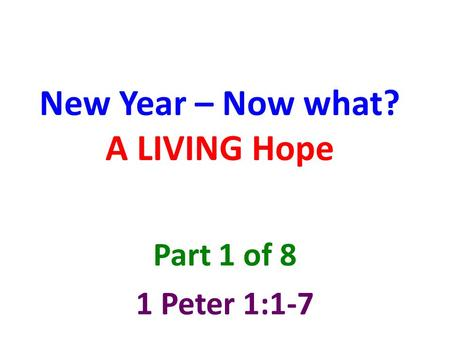 New Year – Now what? A LIVING Hope Part 1 of 8 1 Peter 1:1-7.