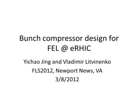 Bunch compressor design for eRHIC Yichao Jing and Vladimir Litvinenko FLS2012, Newport News, VA 3/8/2012.